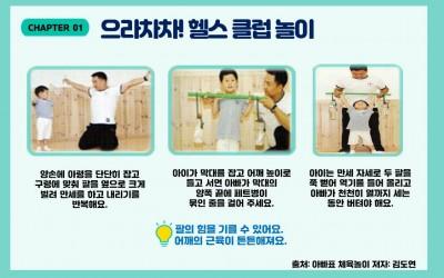 CHAPTER01 으라차차! 헬스 클럽 놀이/첫번재 왼쪽 그림: 아이와 아빠가 양 손에 물통을 들고 버티고 있어요./ 글: 양손에 아령을 단단히 잡고 구령에 맞춰 팔을 옆으로 크게 벌려 만세를 하고 내리기를 반복해요./ 가운데 그림: 아이가 아령을 들고 버티고 아빠가 도와주고 있어요./글: 아이가 막대를 잡고 어깨 높이로 들고 서면 아빠가 막대의 양쪽 끝에 페트병이 묶인 줄을 걸어 주세요./세번째 그림: 아이는 아령을 머리 위로 높이 들고 아빠는 도와주고 있어요./ 글:아이는 만세 자세로 두 팔을 쭉 뻗어 역기를 들어 올리고 아빠가 천천히 열까지 세는 동안 버텨야 해요. /글:팔의 힘을 기를 수 있어요. 어깨의 근육이 튼튼해져요./ 출처: 아빠표체육놀이 저자:김도연
